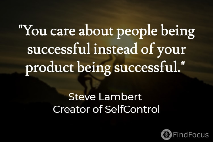 You care about people being successful instead of your product being successful.