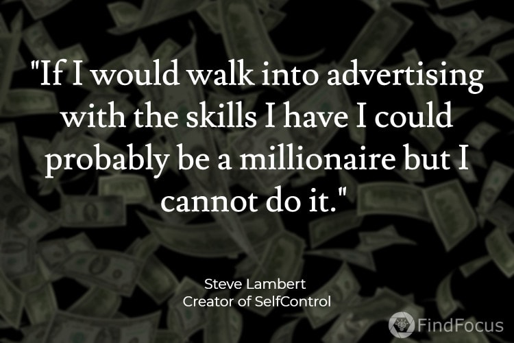 If I would walk into advertising with the skills I have I could probably be a millionaire but I cannot do it.