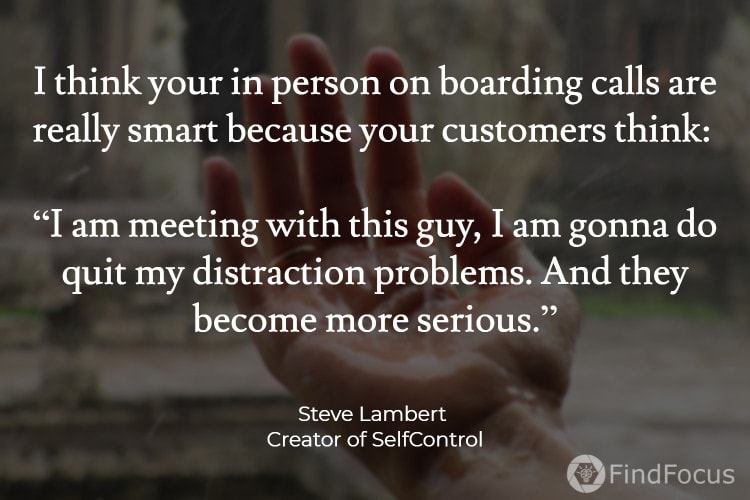 "I think your in person on boarding calls are really smart because your customers think:   ""I am meeting with this guy, I am gonna do quit my distraction problems. And they become more serious."""