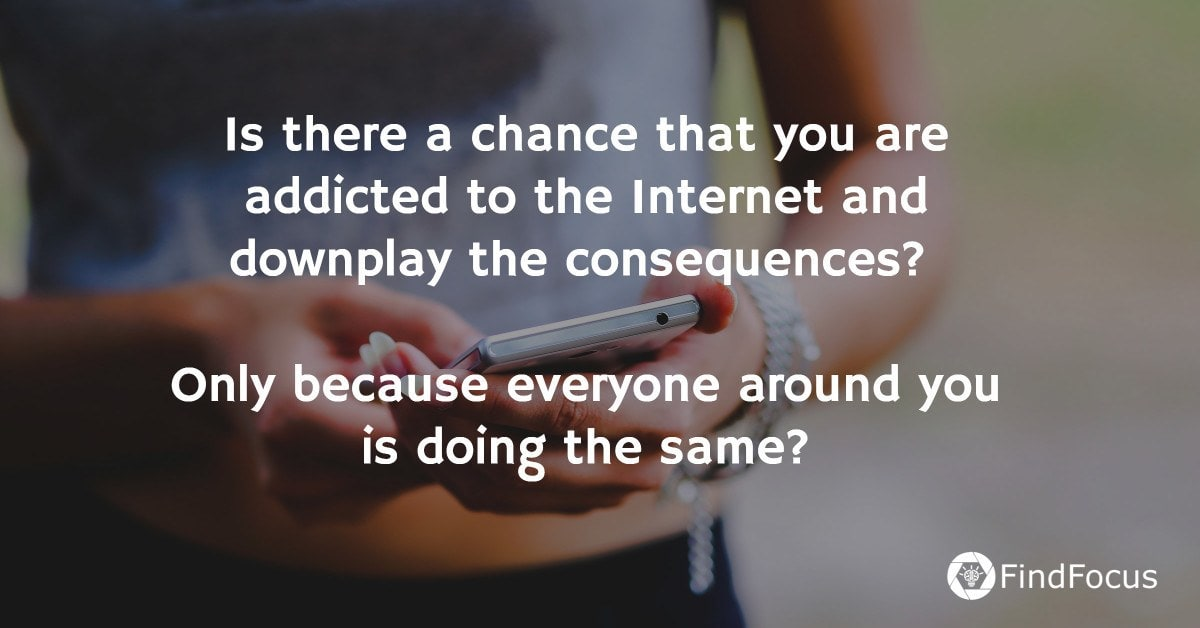 Is there a chance that you are addicted to the Internet and downplay the consequences?   Only because everyone around you is doing the same?