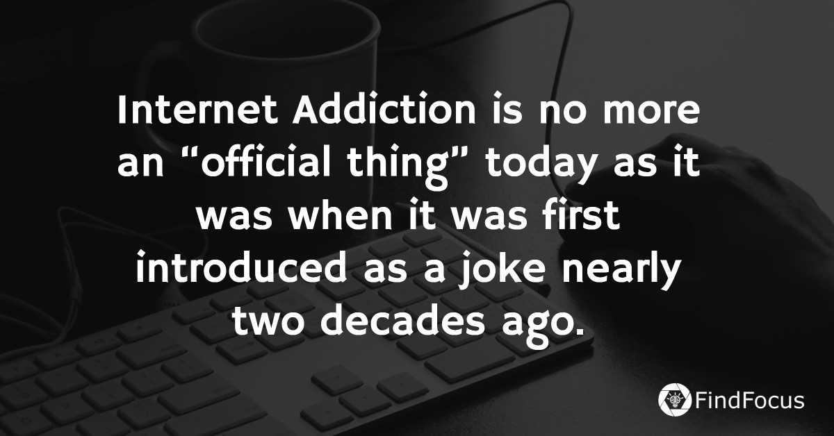 "Internet Addiction is no more an ""official thing"" today as it was when it was first introduced as a joke nearly two decades ago."