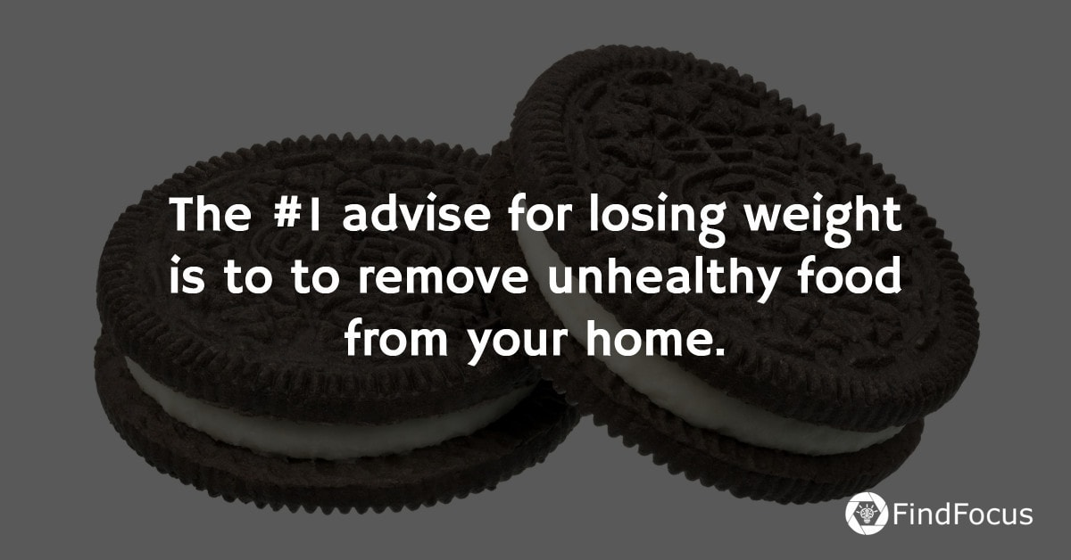 The #1 advise for losing weight is to to remove unhealthy food from your home.