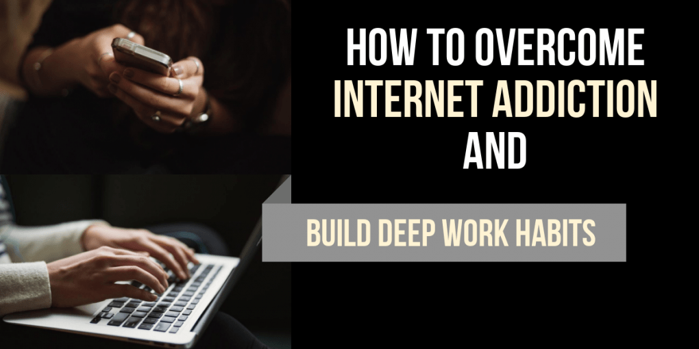 How to overcome Internet Addiction and build Deep Work Habits