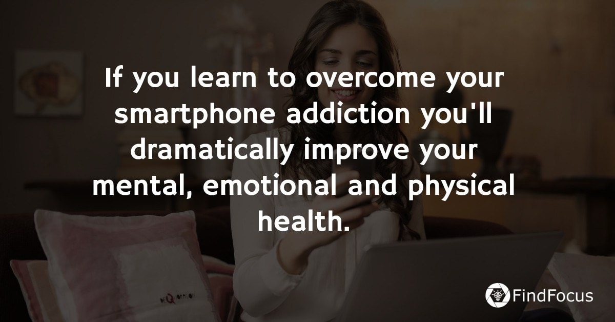 If you learn to overcome your smartphone addiction you'll dramatically improve your mental, emotional and physical health.