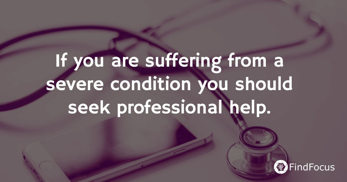 If you are suffering from a severe condition you should seek professional help.