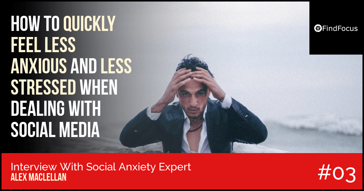 Quickly Feel Less Anxious And Less Stressed When Dealing With Social Media - Alex MacLellan