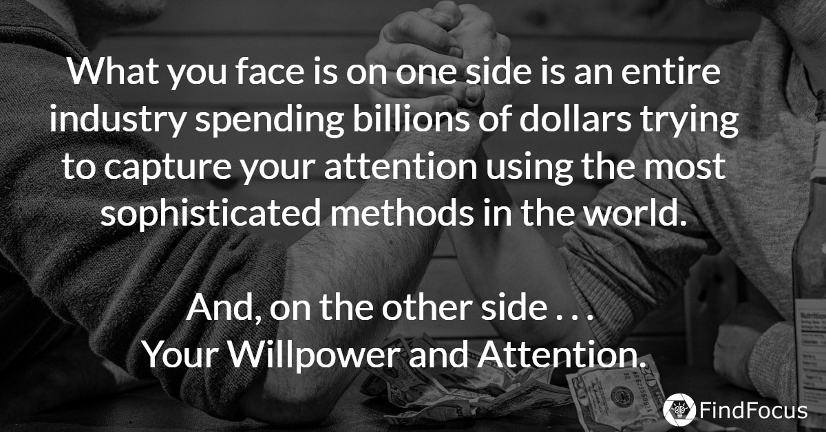 What you face is on one side is an entire industry spending billions of dollars trying to capture your attention using the most sophisticated methods in the world.  And, on the other side . . .  Your Willpower and Attention.