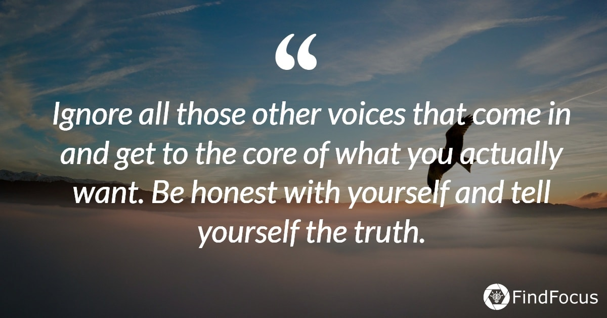 Ignore all those other voices that come in and get to the core of what you actually want. Be honest with yourself and tell yourself the truth.