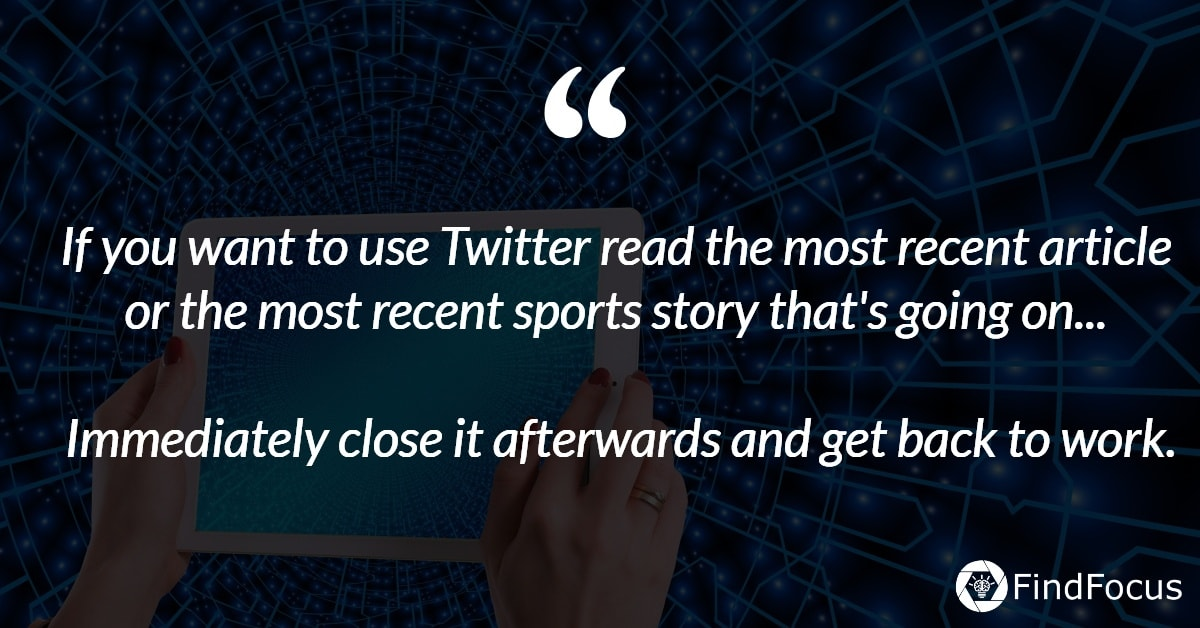 if you want to use twitter read the most recent article or the most recent spots story that's going on. Immediately close it afterwards and get back to work.
