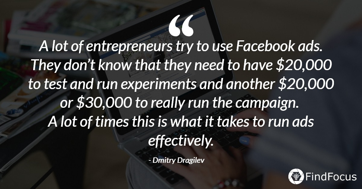 A lot of entrepreneurs try to use Facebook ads. They don't know that they need to have $20,000 to test and run experiments and another $20,000 or $30,000 to really run the campaign.  A lot of times this is what it takes to run ads effectively.