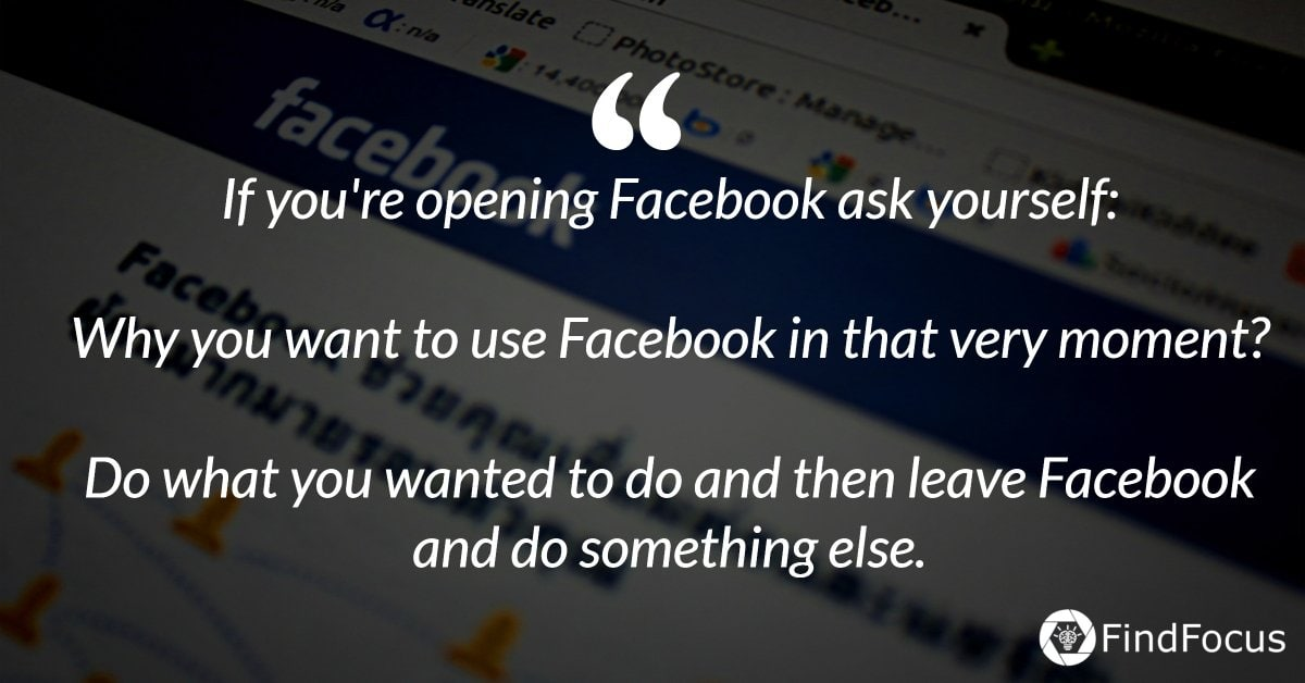 If you're opening Facebook ask yourself:   Why you want to use Facebook in that very moment?  Do what you wanted to do and then leave Facebook and do something else.