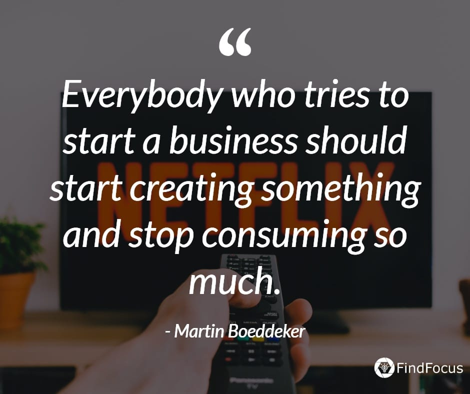 Everybody who tries to start a business should start creating something and stop consuming so much.