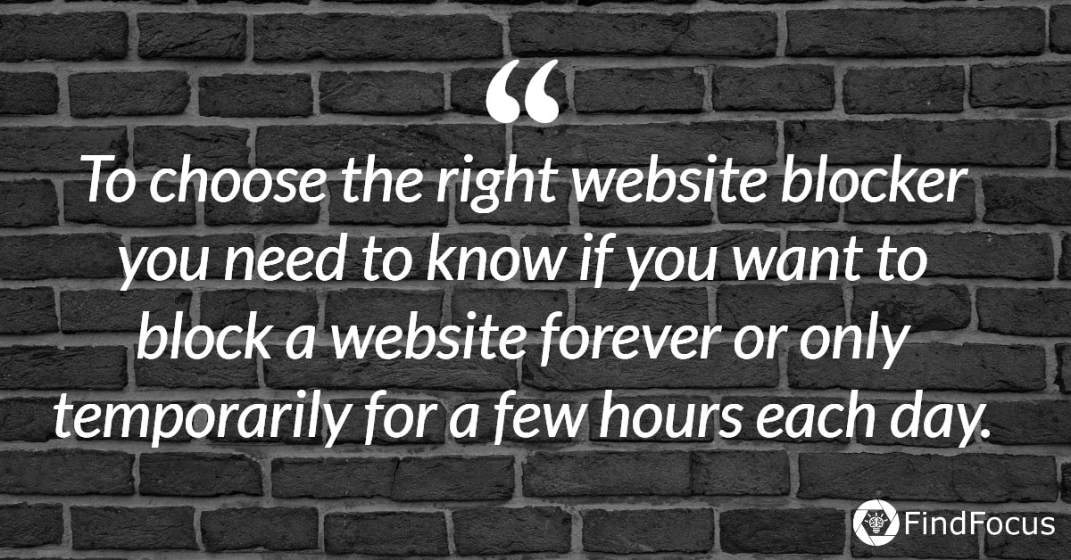 To choose the right website blocker you need to know if you want to block a website forever or only temporarily for a few hours each day.
