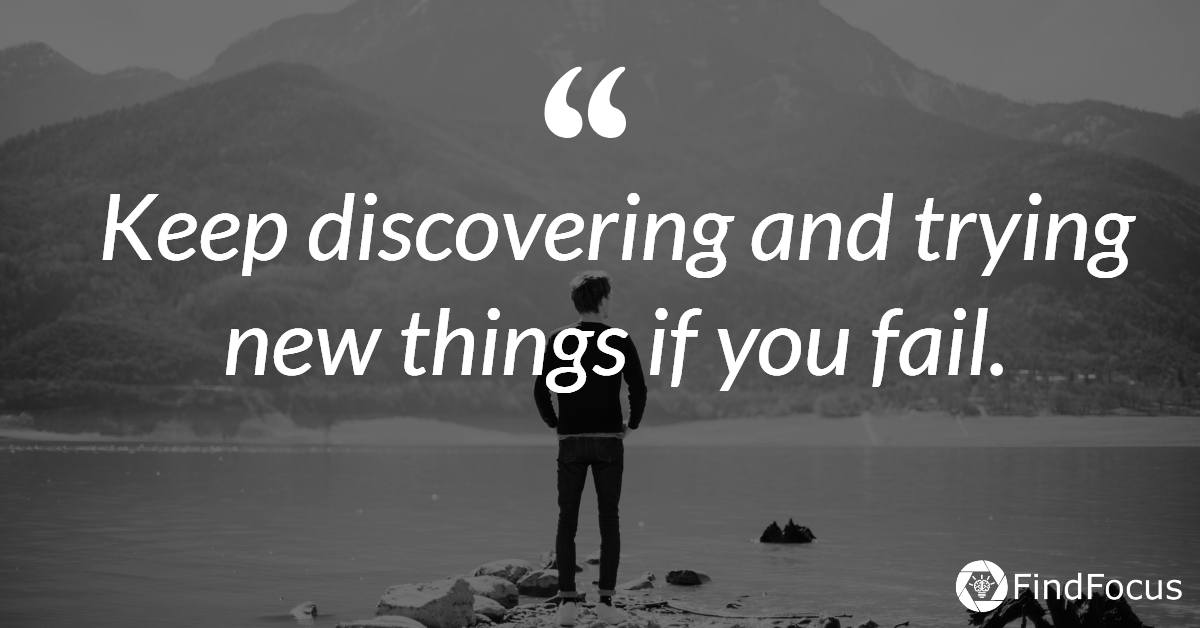 Keep discovering and trying new things if you fail.