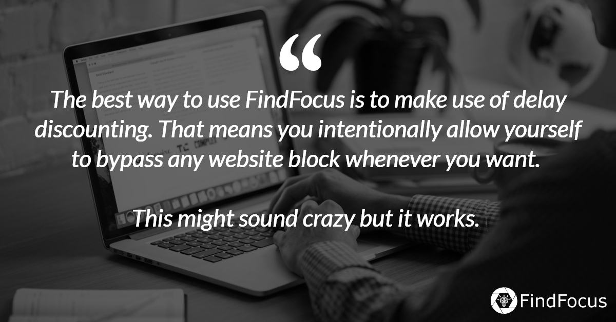 The best way to use FindFocus is to make use of delay discounting. That means you intentionally allow yourself to bypass any website block whenever you want.   This might sound crazy but it works.