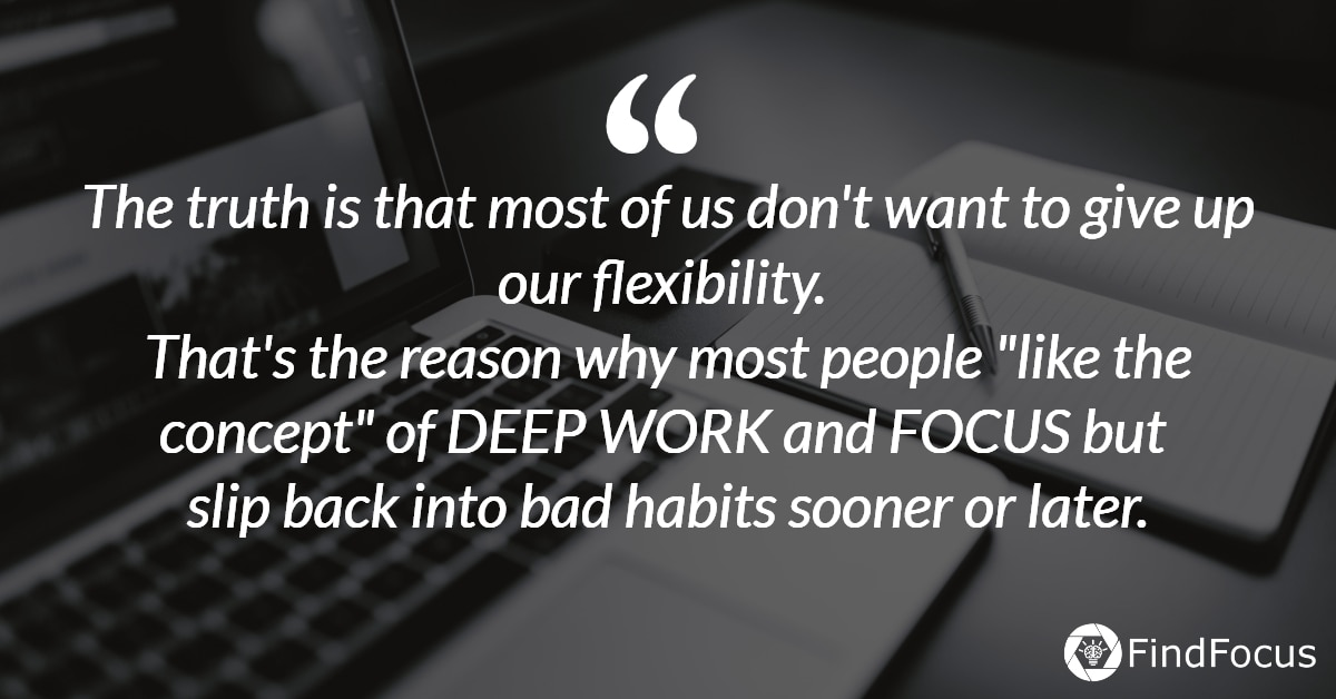 "The truth is that most of us don't want to give up our flexibility.  That's the reason why most people ""like the concept"" of DEEP WORK and FOCUS but  slip back into bad habits sooner or later."