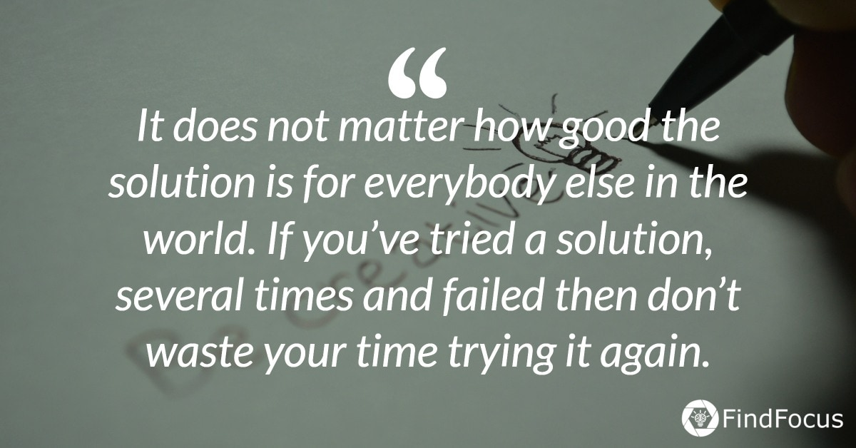 It does not matter how good the solution is for everybody else in the world. If you've tried a solution, several times and failed then don't waste your time trying it again.