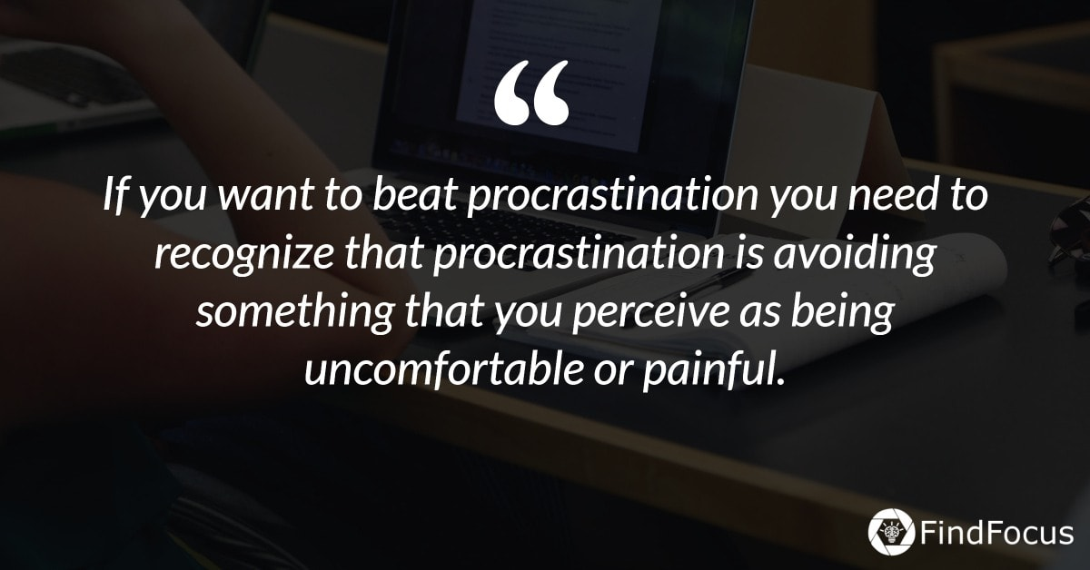 If you want to beat procrastination you need to recognize that procrastination is avoiding something that you perceive as being uncomfortable or painful.