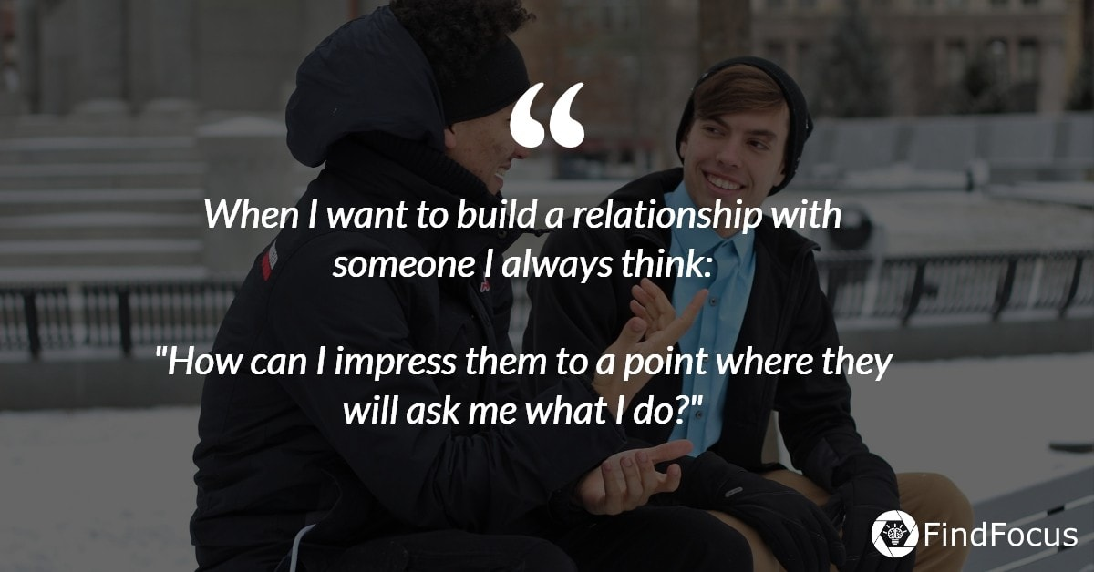 """When I want to build a relationship with someone I always think:  """"How can I impress them to a point where they will ask me what I do?"""""""