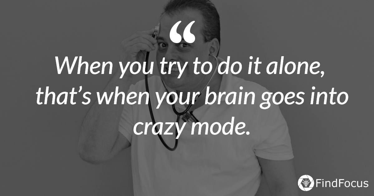 When you try to do it alone, that's when your brain goes into crazy mode.
