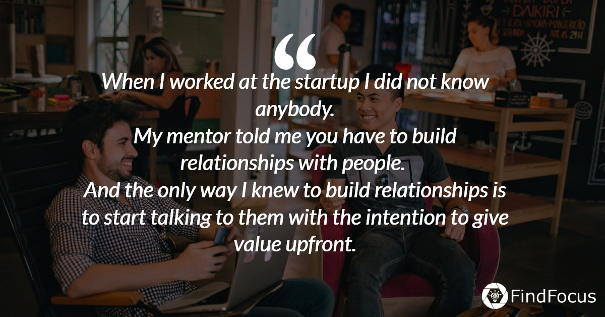 When I worked at the startup I did not know anybody. My mentor told me you have to build relationships with people.  And the only way I knew to build relationships is to start talking to them with the intention to give value upfront.