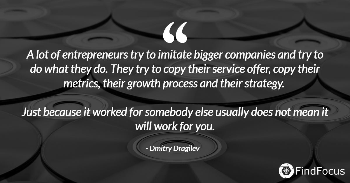 A lot of entrepreneurs try to imitate bigger companies and try to do what they do. They try to copy their service offer, copy their metrics, their growth process and their strategy.   Just because it worked for somebody else usually does not mean it will work for you.