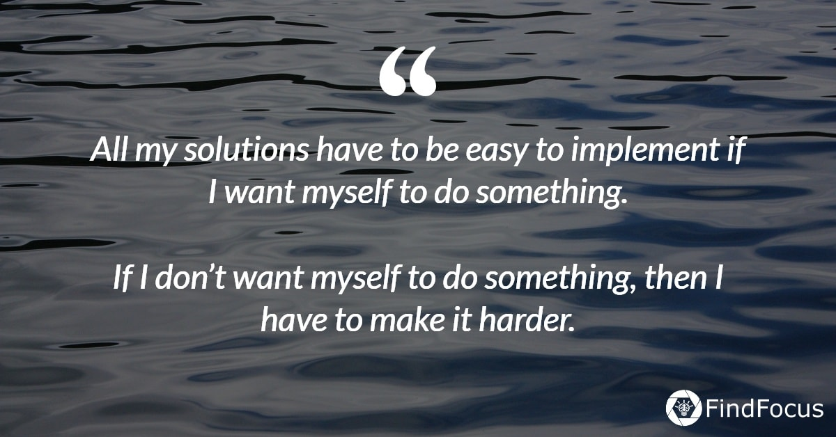 All my solutions have to be easy to implement if I want myself to do something.  If I don't want myself to do something, then I have to make it harder.