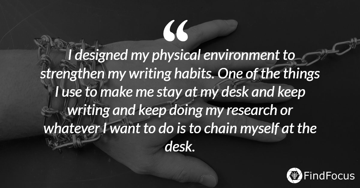 I designed my physical environment to strengthen my writing habits. One of the things I use to make me stay at my desk and keep writing and keep doing my research or whatever I want to do is to chain myself at the desk.