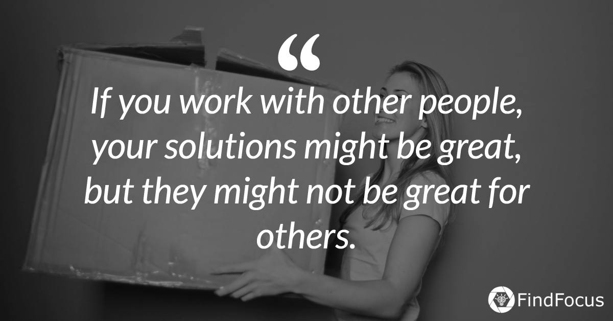 If you work with other people, your solutions might be great, but they might not be great for others.