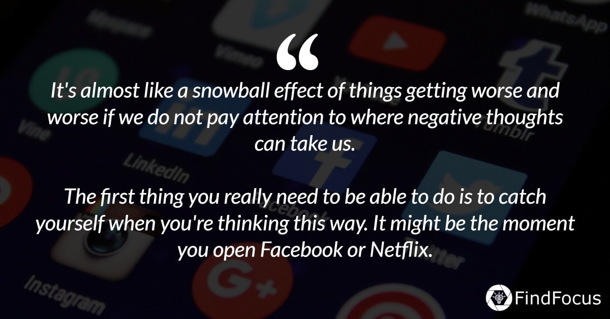 It's almost like a snowball effect of things getting worse and worse if we do not pay attention to where negative thoughts can take us.  The first thing you really need to be able to do is to catch yourself when you're thinking this way. It might be the moment you open Facebook or Netflix.