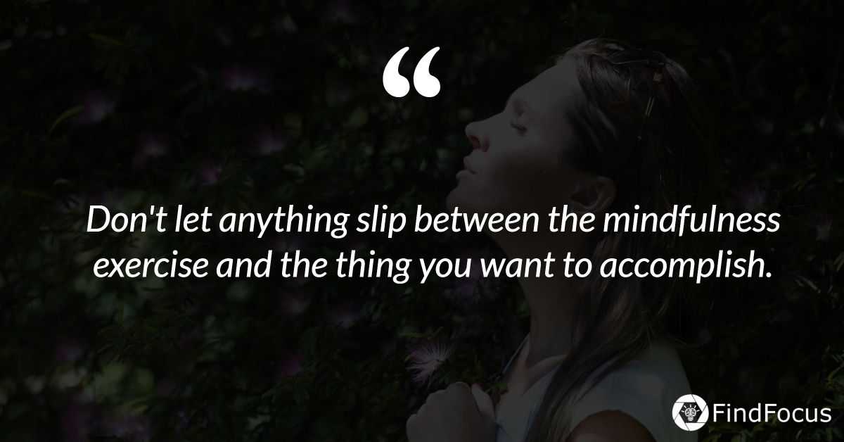 Don't let anything slip between the mindfulness exercise and the thing you want to accomplish.