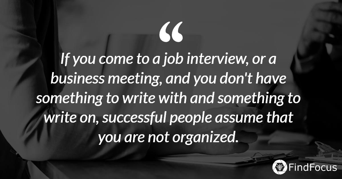 f you come to a job interview, or a business meeting, and you don't have something to write with and something to write on, successful people assume that you are not organized.