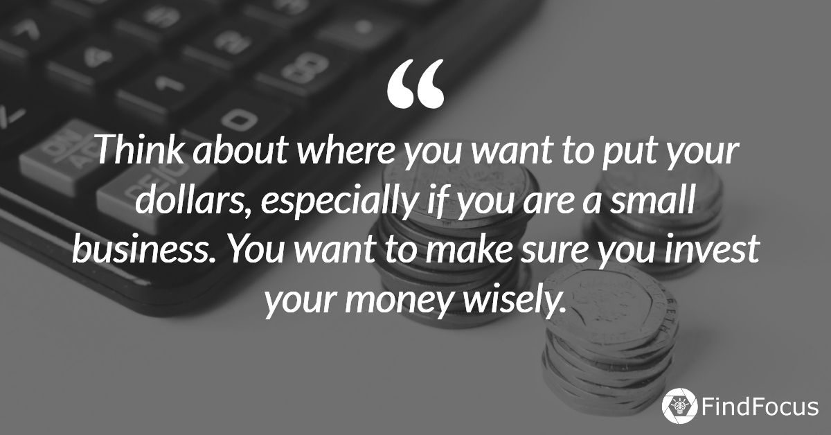 Think about where you want to put your dollars, especially if you are a small business. You want to make sure you invest your money wisely.