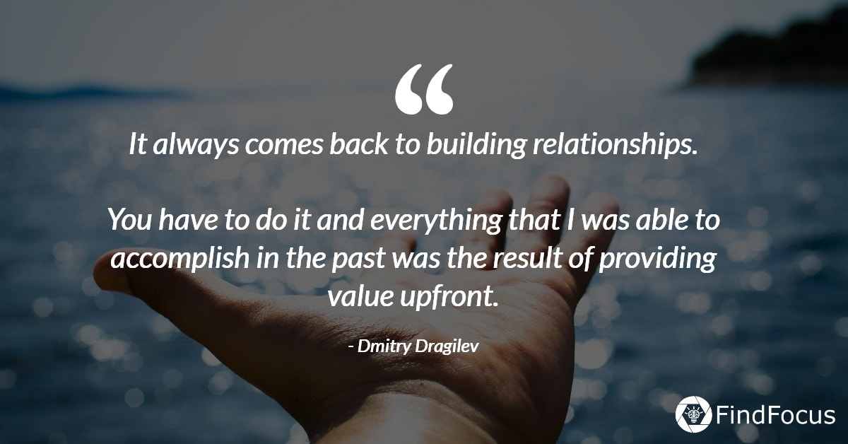 It always comes back to building relationships.  You have to do it and everything that I was able to accomplish in the past was the result of providing value upfront.