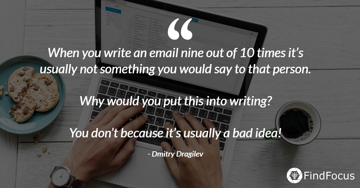 When you write an email nine out of 10 times it's usually not something you would say to that person.  Why would you put this into writing?  You don't because it's usually a bad idea!