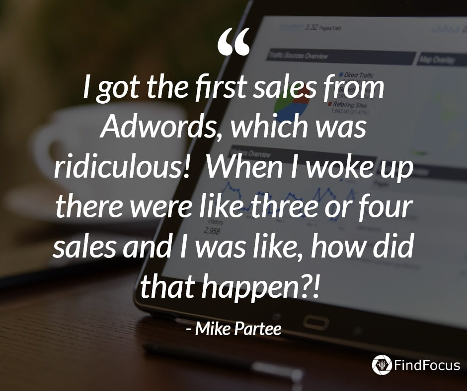 I got the first sales from Adwords, which was ridiculous!  When I woke up there were like three or four sales and I was like, how did that happen?!