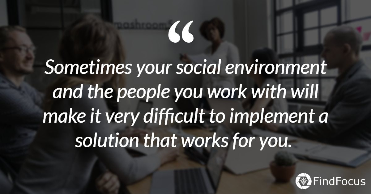 Sometimes your social environment and the people you work with will make it very difficult to implement a solution that works for you.