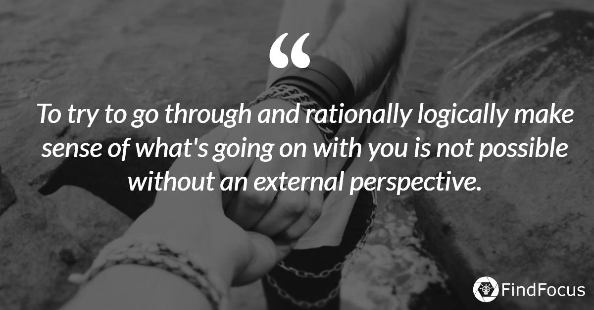 To try to go through and rationally logically make sense of what's going on with you is not possible without an external perspective.