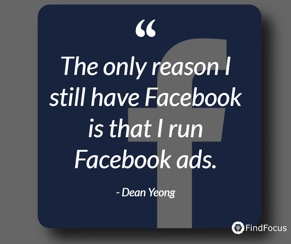 The only reason I still have Facebook is that I run Facebook ads.