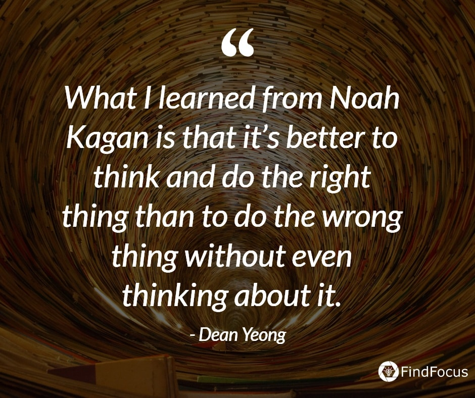 What I learned from Noah Kagan is that it's better to think and do the right thing than to do the wrong thing without even thinking about it.