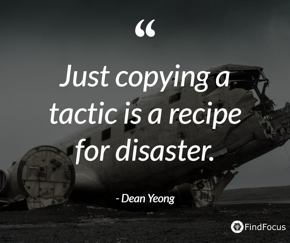 Just copying a tactic is a recipe for disaster.
