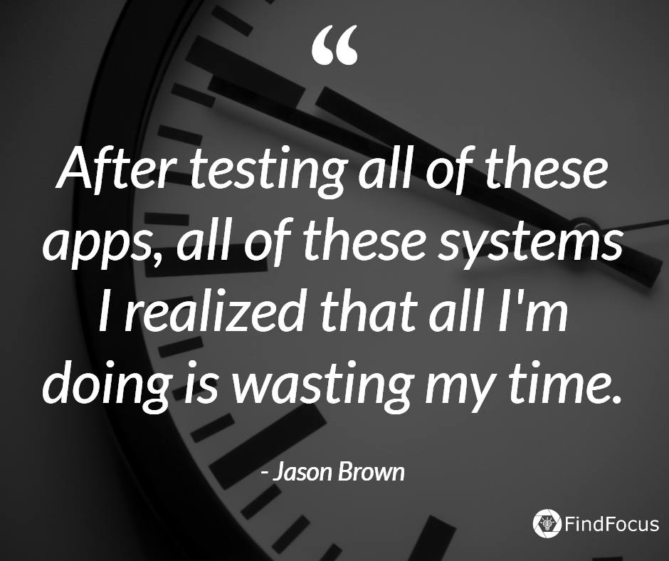 After testing all of these apps, all of these systems I realized that all I'm doing is wasting my time.