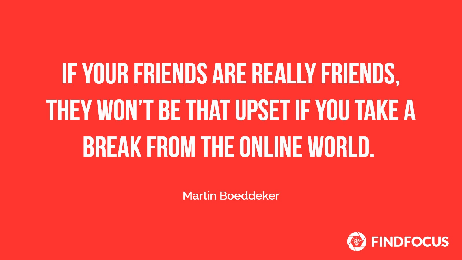 Don't be afraid to test your friendships.
