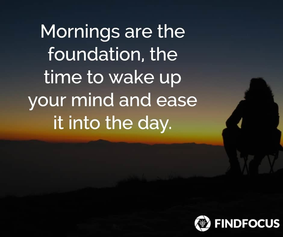 Mornings are the foundation, the time to wake up your mind and ease it into the day