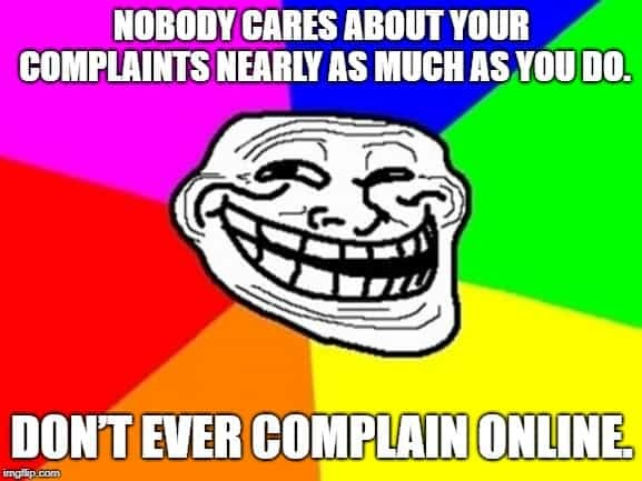 Nobody cares about your complaints nearly as much as you do