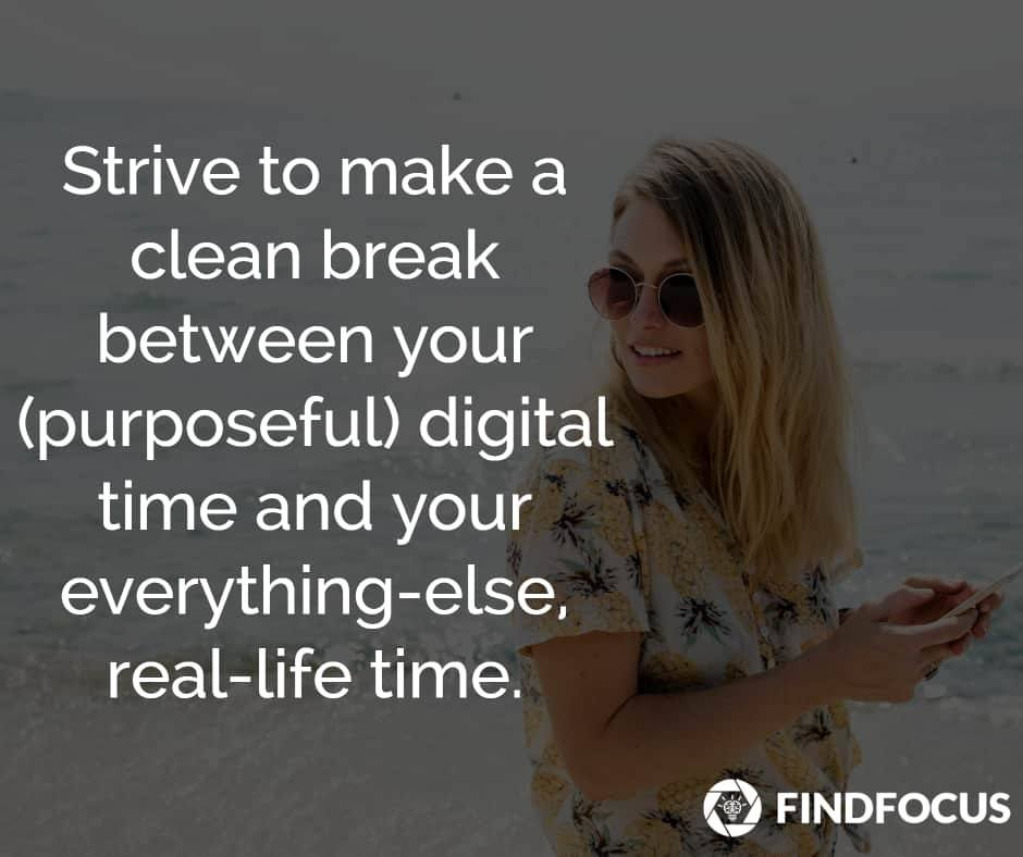 Strive to make a clean break between your (purposeful) digital time and your everything-else life time