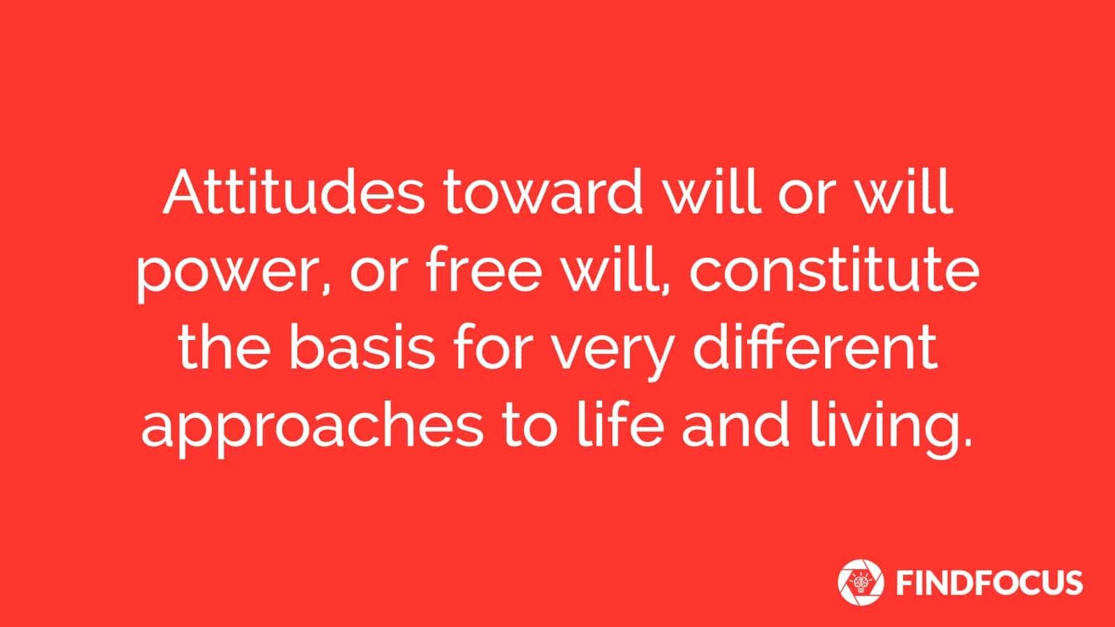 Attitudes toward will or will power, or free will, constitute the basis for very different approaches to life and living