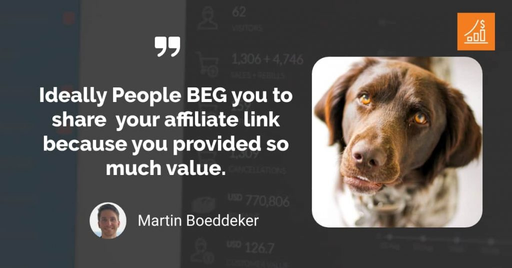 Ideally People BEG you to share  your affiliate link because you provided so much value.